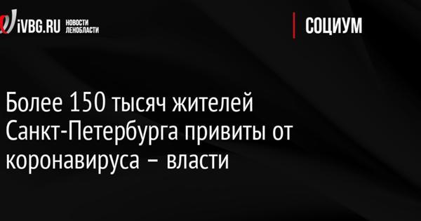 Более 150тысяч жителей Санкт-Петербурга привиты откоронавируса— власти